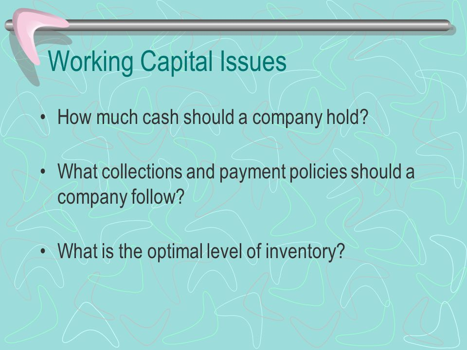 Working Capital Issues How much cash should a company hold? What collections and payment policies should a company follow? What is the optimal level o