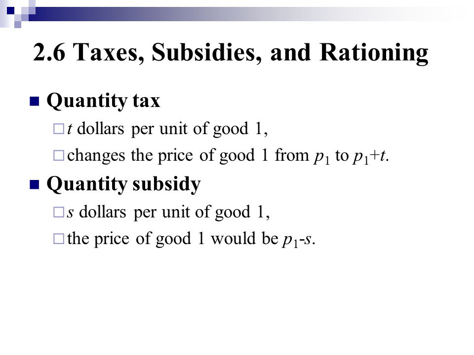 2.6 Taxes, Subsidies, and Rationing Quantity tax  t dollars per unit of good 1,  changes the price of good 1 from p 1 to p 1 +t.