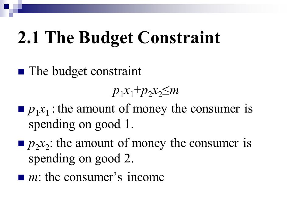 2.1 The Budget Constraint The budget constraint p 1 x 1 +p 2 x 2 ≤m p 1 x 1 : the amount of money the consumer is spending on good 1.