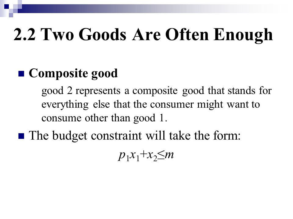 2.2 Two Goods Are Often Enough Composite good good 2 represents a composite good that stands for everything else that the consumer might want to consume other than good 1.