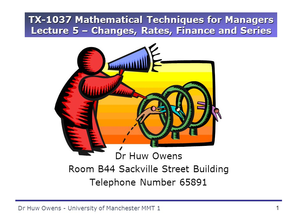 Dr Huw Owens - University of Manchester MMT 11 TX-1037 Mathematical Techniques for Managers Lecture 5 – Changes, Rates, Finance and Series Dr Huw Owens Room B44 Sackville Street Building Telephone Number 65891