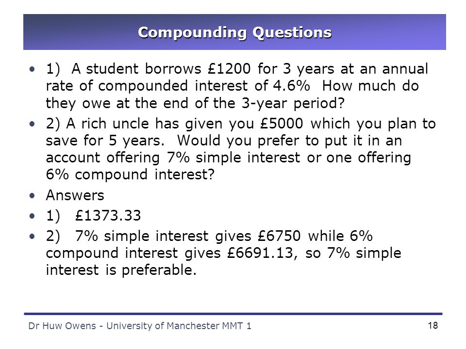 Dr Huw Owens - University of Manchester MMT 118 Compounding Questions 1) A student borrows £1200 for 3 years at an annual rate of compounded interest of 4.6% How much do they owe at the end of the 3-year period.