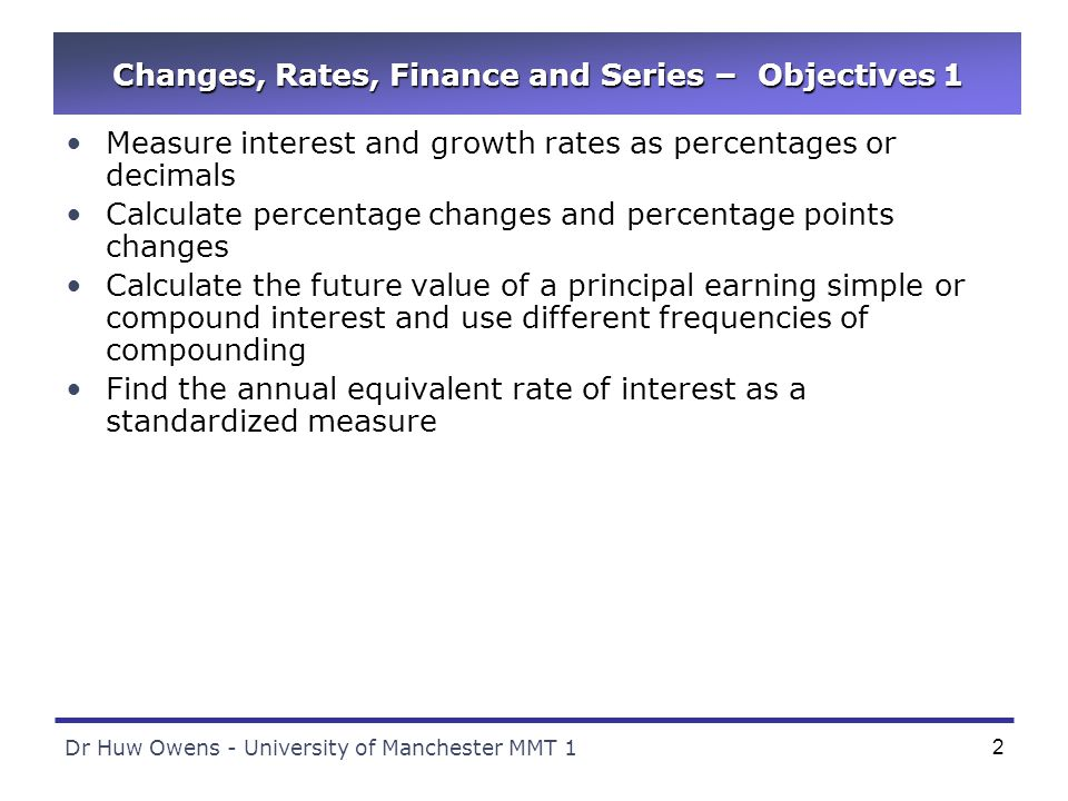Dr Huw Owens - University of Manchester MMT 12 Changes, Rates, Finance and Series – Objectives 1 Measure interest and growth rates as percentages or decimals Calculate percentage changes and percentage points changes Calculate the future value of a principal earning simple or compound interest and use different frequencies of compounding Find the annual equivalent rate of interest as a standardized measure