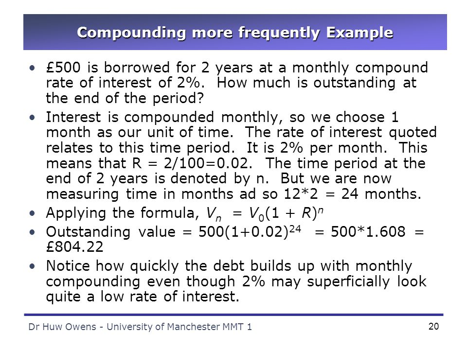 Dr Huw Owens - University of Manchester MMT 120 Compounding more frequently Example £500 is borrowed for 2 years at a monthly compound rate of interest of 2%.