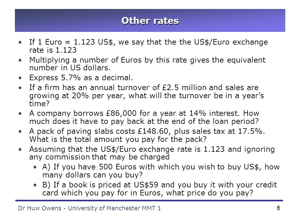 Dr Huw Owens - University of Manchester MMT 16 Other rates If 1 Euro = 1.123 US$, we say that the the US$/Euro exchange rate is 1.123 Multiplying a number of Euros by this rate gives the equivalent number in US dollars.