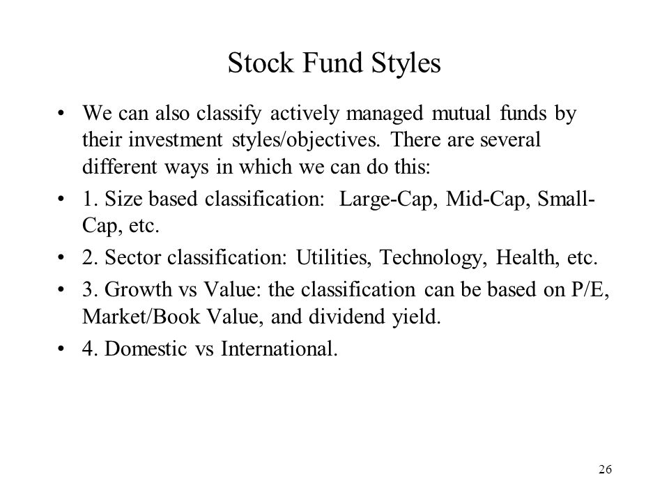 26 Stock Fund Styles We can also classify actively managed mutual funds by their investment styles/objectives.