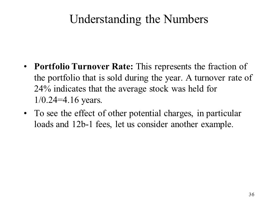 36 Understanding the Numbers Portfolio Turnover Rate: This represents the fraction of the portfolio that is sold during the year.