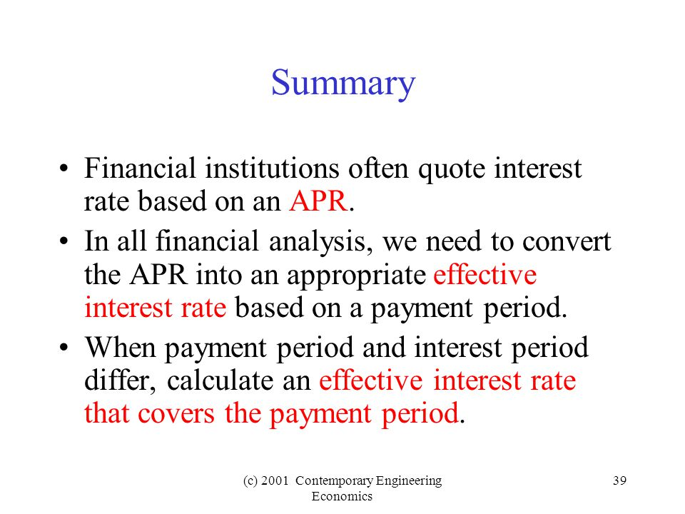 (c) 2001 Contemporary Engineering Economics 39 Summary Financial institutions often quote interest rate based on an APR.
