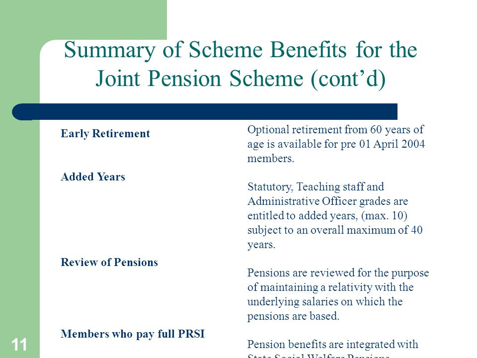 11 Early Retirement Added Years Review of Pensions Members who pay full PRSI Optional retirement from 60 years of age is available for pre 01 April 2004 members.