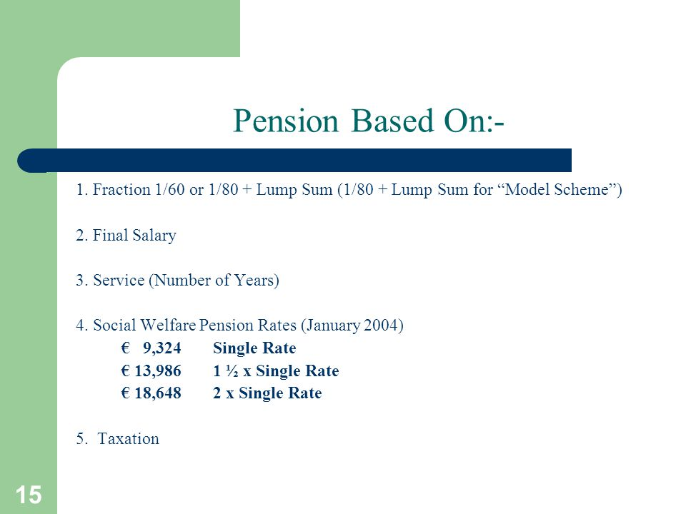15 Pension Based On:- 1. Fraction 1/60 or 1/80 + Lump Sum (1/80 + Lump Sum for Model Scheme ) 2.