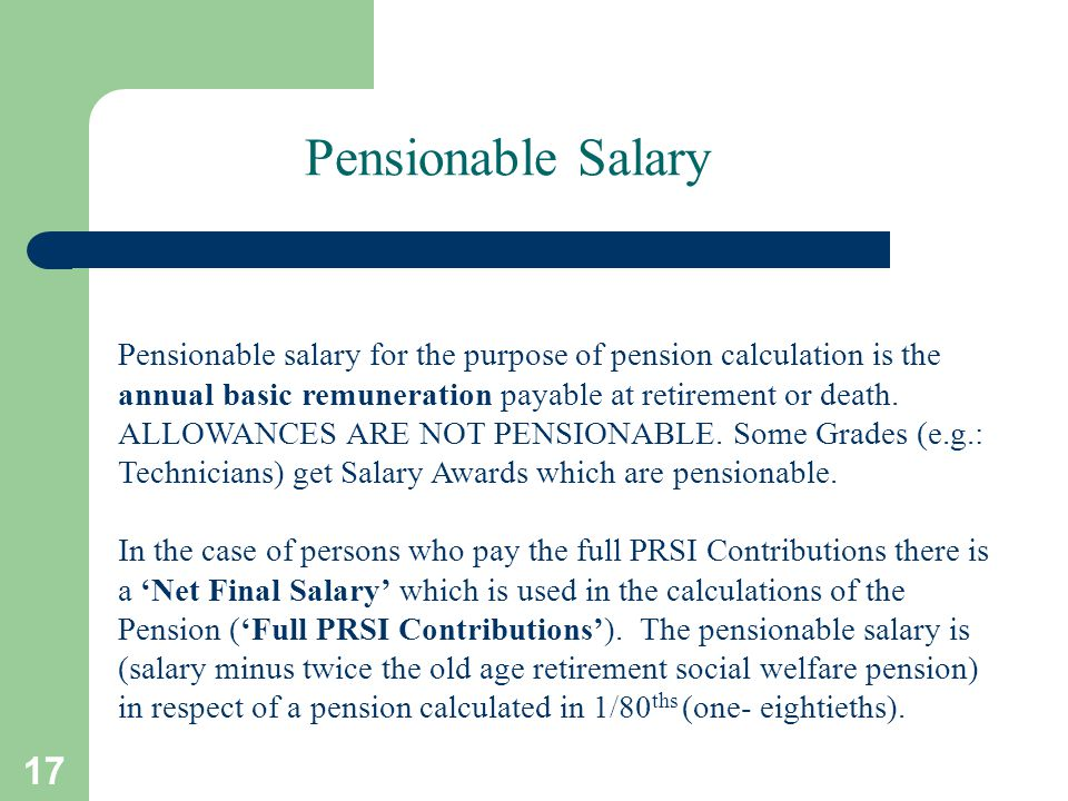 17 Pensionable Salary Pensionable salary for the purpose of pension calculation is the annual basic remuneration payable at retirement or death.