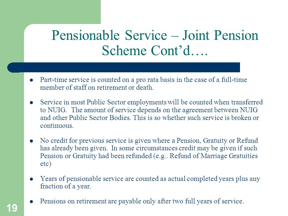 19 Pensionable Service – Joint Pension Scheme Cont'd…. Part-time service is counted on a pro rata basis in the case of a full-time member of staff on