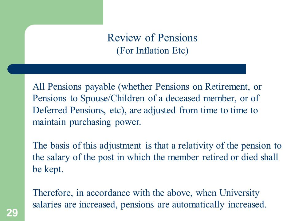 29 Review of Pensions (For Inflation Etc) All Pensions payable (whether Pensions on Retirement, or Pensions to Spouse/Children of a deceased member, or of Deferred Pensions, etc), are adjusted from time to time to maintain purchasing power.