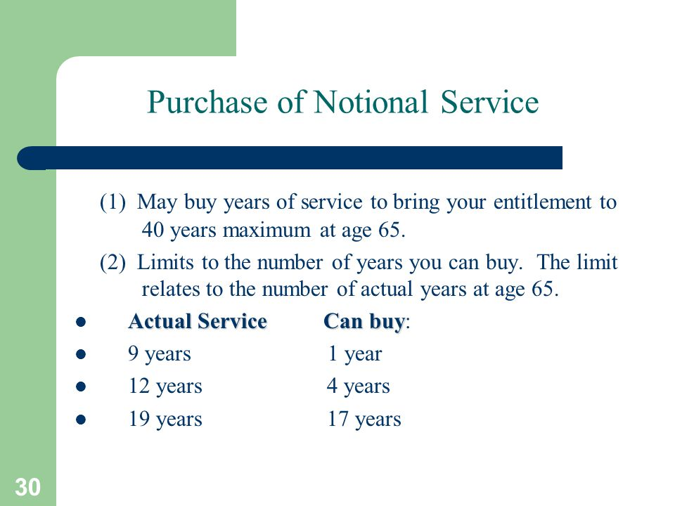 30 Purchase of Notional Service (1) May buy years of service to bring your entitlement to 40 years maximum at age 65.