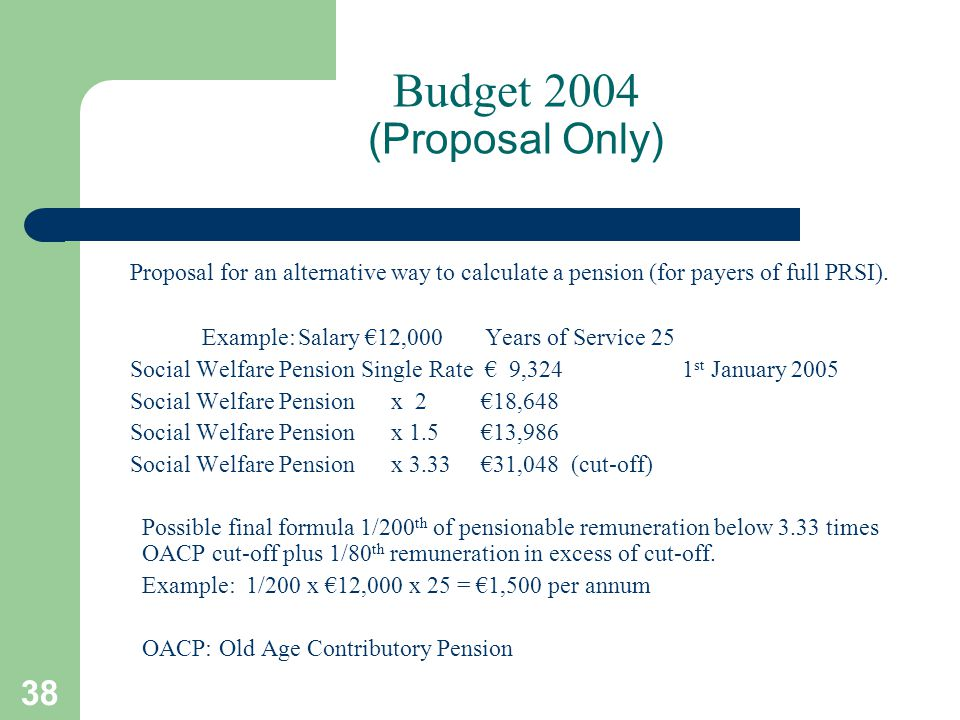 38 Budget 2004 (Proposal Only) Proposal for an alternative way to calculate a pension (for payers of full PRSI).