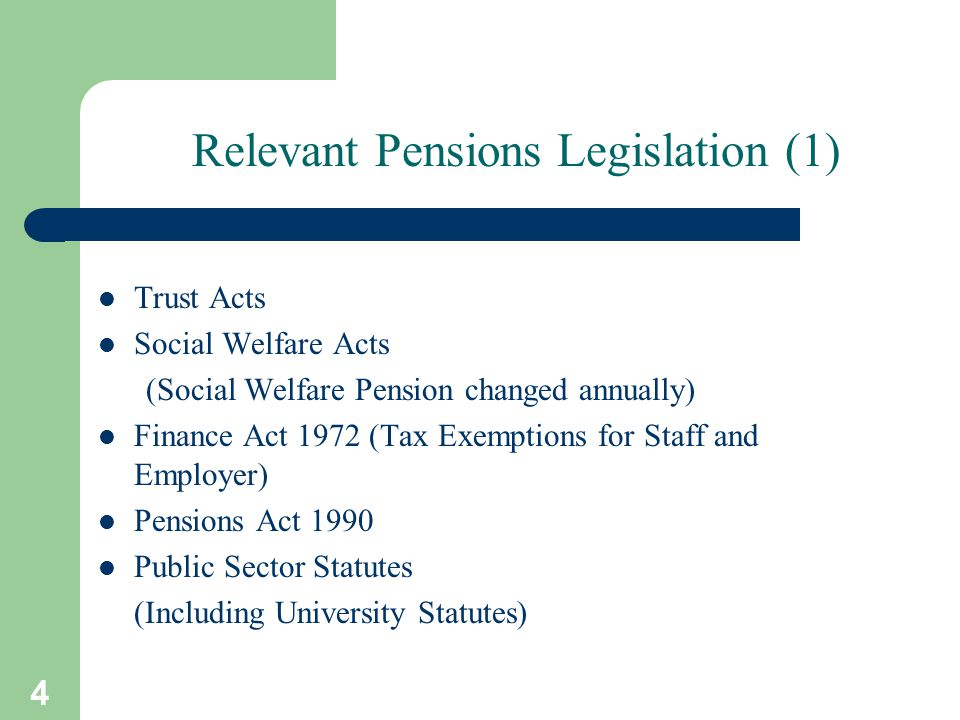 4 Relevant Pensions Legislation (1) Trust Acts Social Welfare Acts (Social Welfare Pension changed annually) Finance Act 1972 (Tax Exemptions for Staff and Employer) Pensions Act 1990 Public Sector Statutes (Including University Statutes)