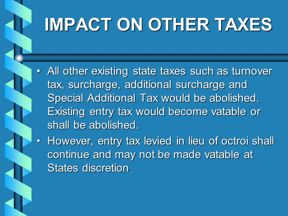 IMPACT ON OTHER TAXES All other existing state taxes such as turnover tax, surcharge, additional surcharge and Special Additional Tax would be abolished.