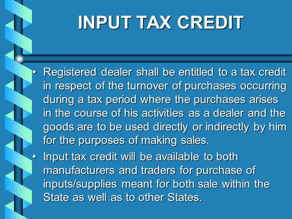 INPUT TAX CREDIT Registered dealer shall be entitled to a tax credit in respect of the turnover of purchases occurring during a tax period where the purchases arises in the course of his activities as a dealer and the goods are to be used directly or indirectly by him for the purposes of making sales.Registered dealer shall be entitled to a tax credit in respect of the turnover of purchases occurring during a tax period where the purchases arises in the course of his activities as a dealer and the goods are to be used directly or indirectly by him for the purposes of making sales.