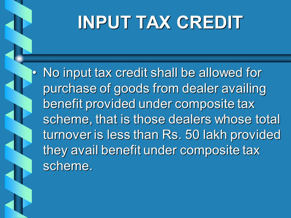 INPUT TAX CREDIT No input tax credit shall be allowed for purchase of goods from dealer availing benefit provided under composite tax scheme, that is those dealers whose total turnover is less than Rs.
