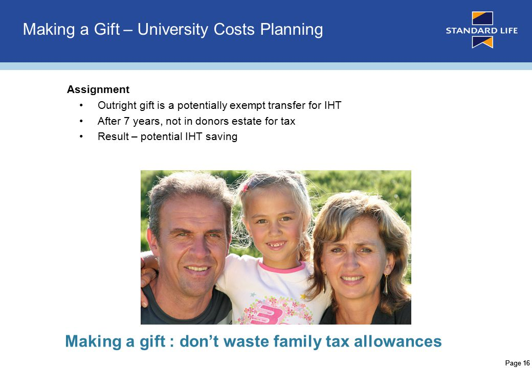 Page 16 Making a Gift – University Costs Planning Assignment Outright gift is a potentially exempt transfer for IHT After 7 years, not in donors estate for tax Result – potential IHT saving Making a gift : don't waste family tax allowances