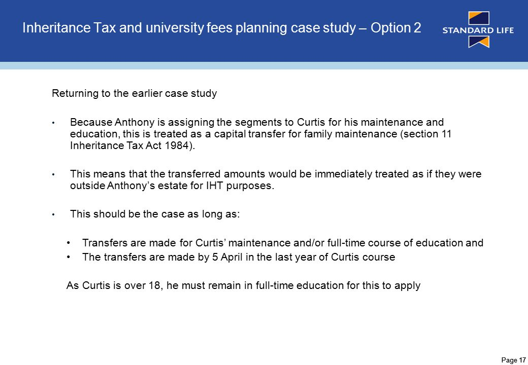 Page 17 Inheritance Tax and university fees planning case study – Option 2 Returning to the earlier case study Because Anthony is assigning the segments to Curtis for his maintenance and education, this is treated as a capital transfer for family maintenance (section 11 Inheritance Tax Act 1984).