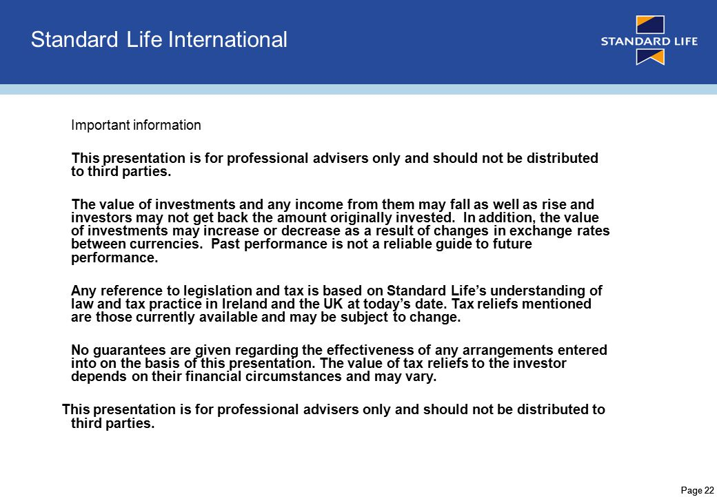 Page 22 Standard Life International Important information This presentation is for professional advisers only and should not be distributed to third parties.