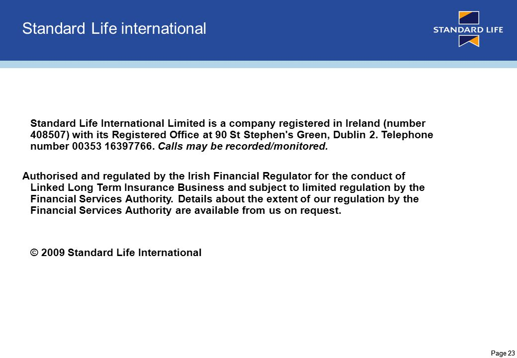 Page 23 Standard Life international Standard Life International Limited is a company registered in Ireland (number 408507) with its Registered Office at 90 St Stephen s Green, Dublin 2.