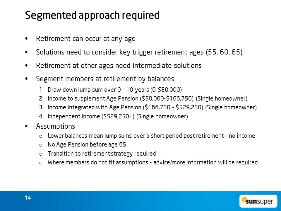 14 Segmented approach required Retirement can occur at any age Solutions need to consider key trigger retirement ages (55, 60, 65) Retirement at other ages need intermediate solutions Segment members at retirement by balances 1.