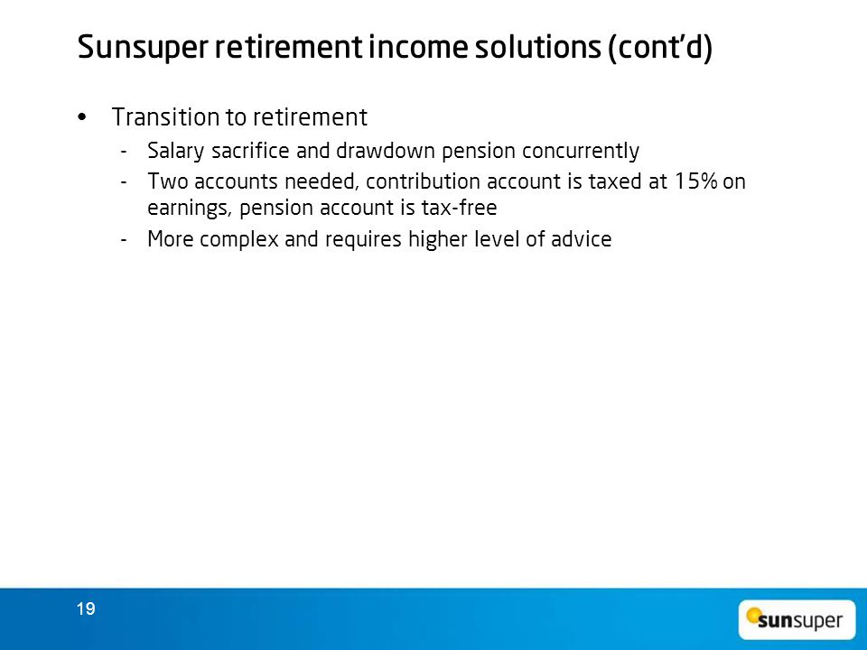 19 Sunsuper retirement income solutions (cont'd) Transition to retirement  Salary sacrifice and drawdown pension concurrently  Two accounts needed, contribution account is taxed at 15% on earnings, pension account is tax-free  More complex and requires higher level of advice