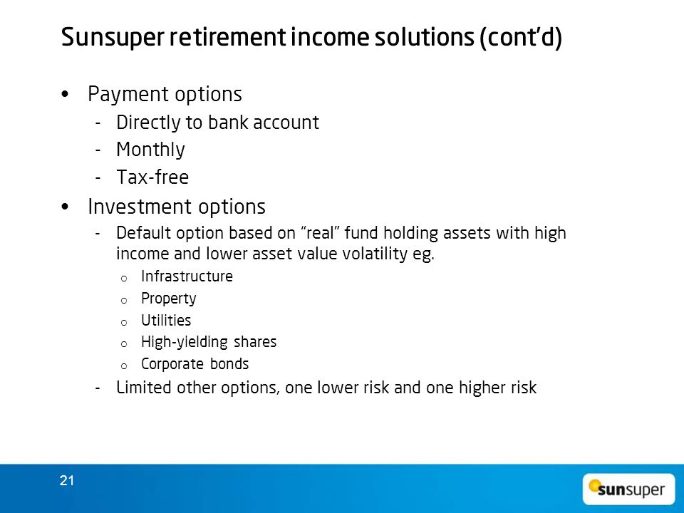 21 Sunsuper retirement income solutions (cont'd) Payment options  Directly to bank account  Monthly  Tax-free Investment options  Default option based on real fund holding assets with high income and lower asset value volatility eg.