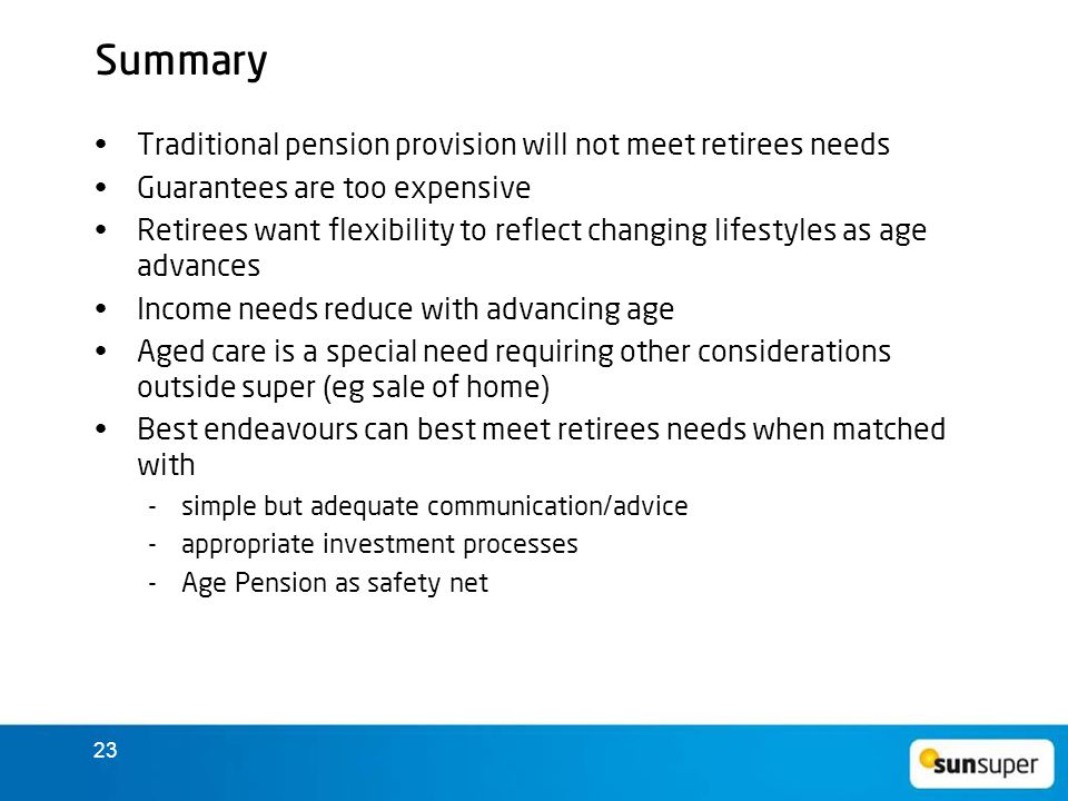 23 Summary Traditional pension provision will not meet retirees needs Guarantees are too expensive Retirees want flexibility to reflect changing lifestyles as age advances Income needs reduce with advancing age Aged care is a special need requiring other considerations outside super (eg sale of home) Best endeavours can best meet retirees needs when matched with  simple but adequate communication/advice  appropriate investment processes  Age Pension as safety net