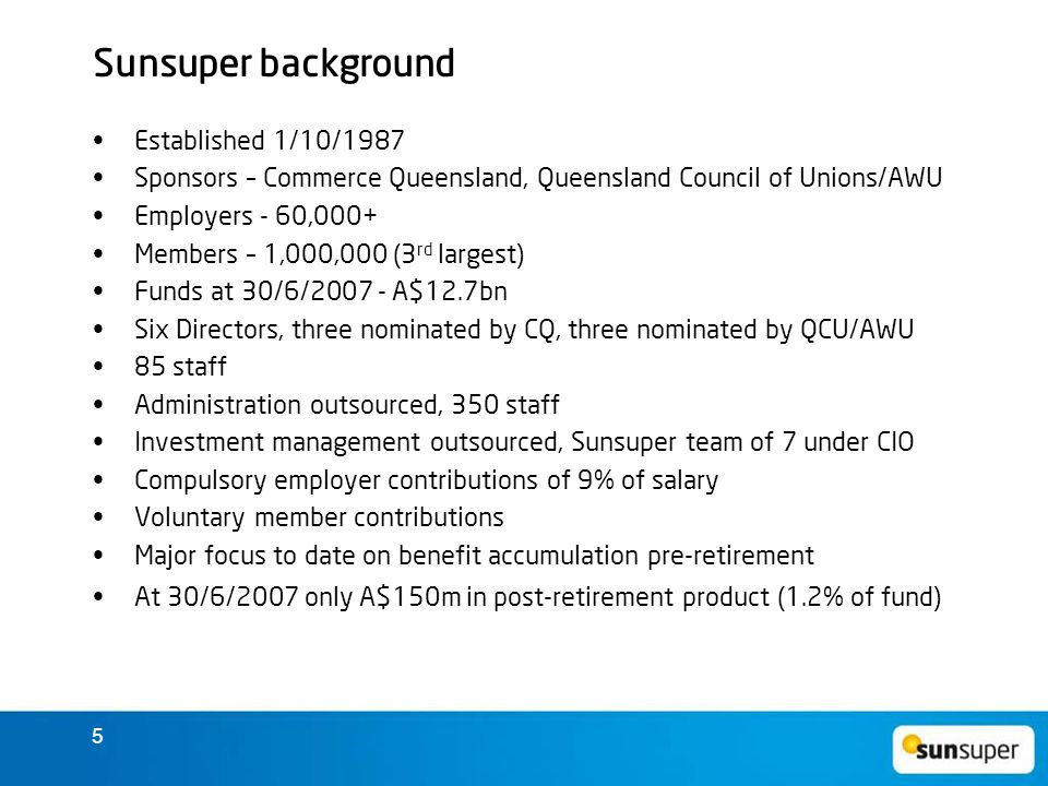 5 Sunsuper background Established 1/10/1987 Sponsors – Commerce Queensland, Queensland Council of Unions/AWU Employers - 60,000+ Members – 1,000,000 (3 rd largest) Funds at 30/6/2007 - A$12.7bn Six Directors, three nominated by CQ, three nominated by QCU/AWU 85 staff Administration outsourced, 350 staff Investment management outsourced, Sunsuper team of 7 under CIO Compulsory employer contributions of 9% of salary Voluntary member contributions Major focus to date on benefit accumulation pre-retirement At 30/6/2007 only A$150m in post-retirement product (1.2% of fund)