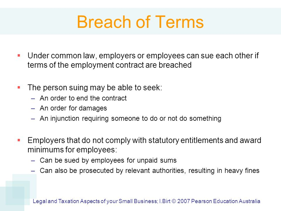 Breach of Terms  Under common law, employers or employees can sue each other if terms of the employment contract are breached  The person suing may be able to seek: –An order to end the contract –An order for damages –An injunction requiring someone to do or not do something  Employers that do not comply with statutory entitlements and award minimums for employees: –Can be sued by employees for unpaid sums –Can also be prosecuted by relevant authorities, resulting in heavy fines Legal and Taxation Aspects of your Small Business; I.Birt © 2007 Pearson Education Australia