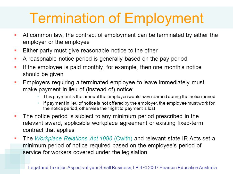 Termination of Employment  At common law, the contract of employment can be terminated by either the employer or the employee  Either party must give reasonable notice to the other  A reasonable notice period is generally based on the pay period  If the employee is paid monthly, for example, then one month's notice should be given  Employers requiring a terminated employee to leave immediately must make payment in lieu of (instead of) notice: This payment is the amount the employee would have earned during the notice period If payment in lieu of notice is not offered by the employer, the employee must work for the notice period, otherwise their right to payment is lost  The notice period is subject to any minimum period prescribed in the relevant award, applicable workplace agreement or existing fixed-term contract that applies  The Workplace Relations Act 1996 (Cwlth) and relevant state IR Acts set a minimum period of notice required based on the employee's period of service for workers covered under the legislation Legal and Taxation Aspects of your Small Business; I.Birt © 2007 Pearson Education Australia