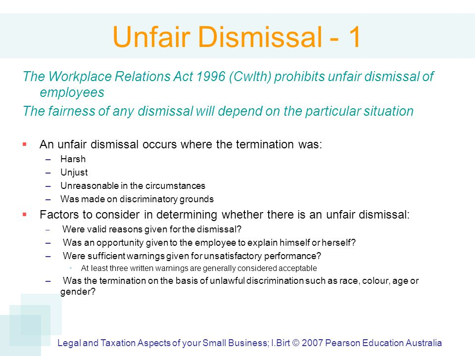 Unfair Dismissal - 1 The Workplace Relations Act 1996 (Cwlth) prohibits unfair dismissal of employees The fairness of any dismissal will depend on the particular situation  An unfair dismissal occurs where the termination was: –Harsh –Unjust –Unreasonable in the circumstances –Was made on discriminatory grounds  Factors to consider in determining whether there is an unfair dismissal: – Were valid reasons given for the dismissal.