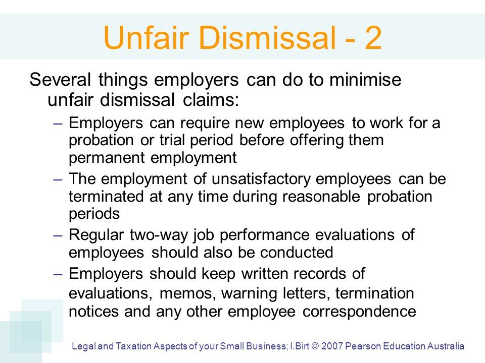 Unfair Dismissal - 2 Several things employers can do to minimise unfair dismissal claims: –Employers can require new employees to work for a probation or trial period before offering them permanent employment –The employment of unsatisfactory employees can be terminated at any time during reasonable probation periods –Regular two-way job performance evaluations of employees should also be conducted –Employers should keep written records of evaluations, memos, warning letters, termination notices and any other employee correspondence Legal and Taxation Aspects of your Small Business; I.Birt © 2007 Pearson Education Australia