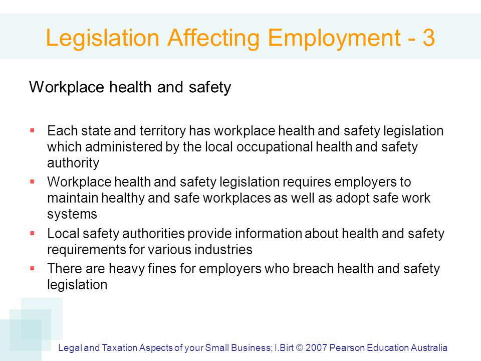 Legislation Affecting Employment - 3 Workplace health and safety  Each state and territory has workplace health and safety legislation which administered by the local occupational health and safety authority  Workplace health and safety legislation requires employers to maintain healthy and safe workplaces as well as adopt safe work systems  Local safety authorities provide information about health and safety requirements for various industries  There are heavy fines for employers who breach health and safety legislation Legal and Taxation Aspects of your Small Business; I.Birt © 2007 Pearson Education Australia