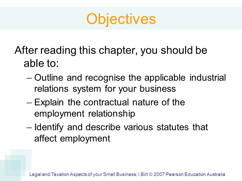 Legal and Taxation Aspects of your Small Business; I.Birt © 2007 Pearson Education Australia Objectives After reading this chapter, you should be able to: –Outline and recognise the applicable industrial relations system for your business –Explain the contractual nature of the employment relationship –Identify and describe various statutes that affect employment