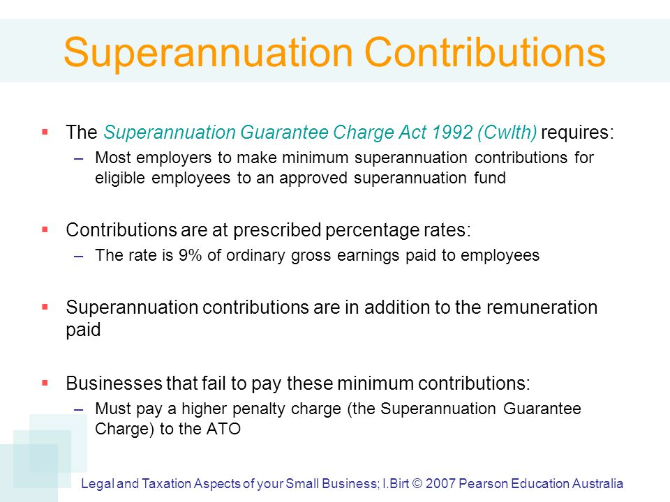 Superannuation Contributions  The Superannuation Guarantee Charge Act 1992 (Cwlth) requires: –Most employers to make minimum superannuation contributions for eligible employees to an approved superannuation fund  Contributions are at prescribed percentage rates: –The rate is 9% of ordinary gross earnings paid to employees  Superannuation contributions are in addition to the remuneration paid  Businesses that fail to pay these minimum contributions: –Must pay a higher penalty charge (the Superannuation Guarantee Charge) to the ATO Legal and Taxation Aspects of your Small Business; I.Birt © 2007 Pearson Education Australia