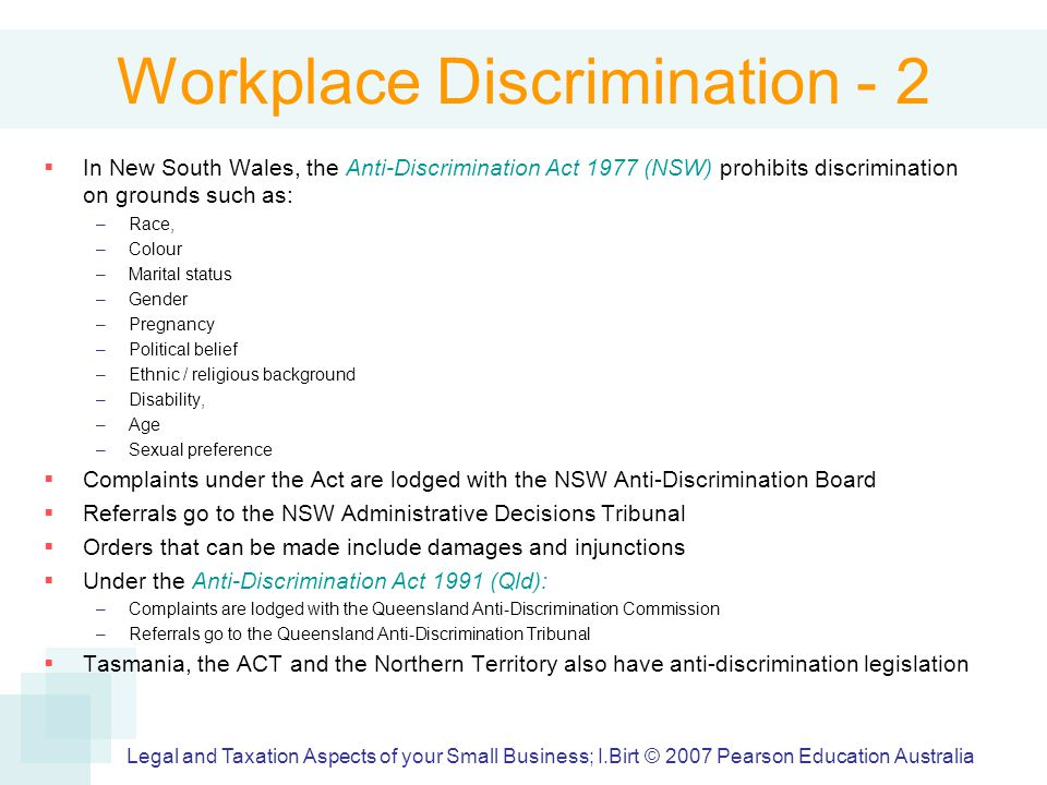 Workplace Discrimination - 2  In New South Wales, the Anti-Discrimination Act 1977 (NSW) prohibits discrimination on grounds such as: –Race, –Colour –Marital status –Gender –Pregnancy –Political belief –Ethnic / religious background –Disability, –Age –Sexual preference  Complaints under the Act are lodged with the NSW Anti-Discrimination Board  Referrals go to the NSW Administrative Decisions Tribunal  Orders that can be made include damages and injunctions  Under the Anti-Discrimination Act 1991 (Qld): –Complaints are lodged with the Queensland Anti-Discrimination Commission –Referrals go to the Queensland Anti-Discrimination Tribunal  Tasmania, the ACT and the Northern Territory also have anti-discrimination legislation Legal and Taxation Aspects of your Small Business; I.Birt © 2007 Pearson Education Australia