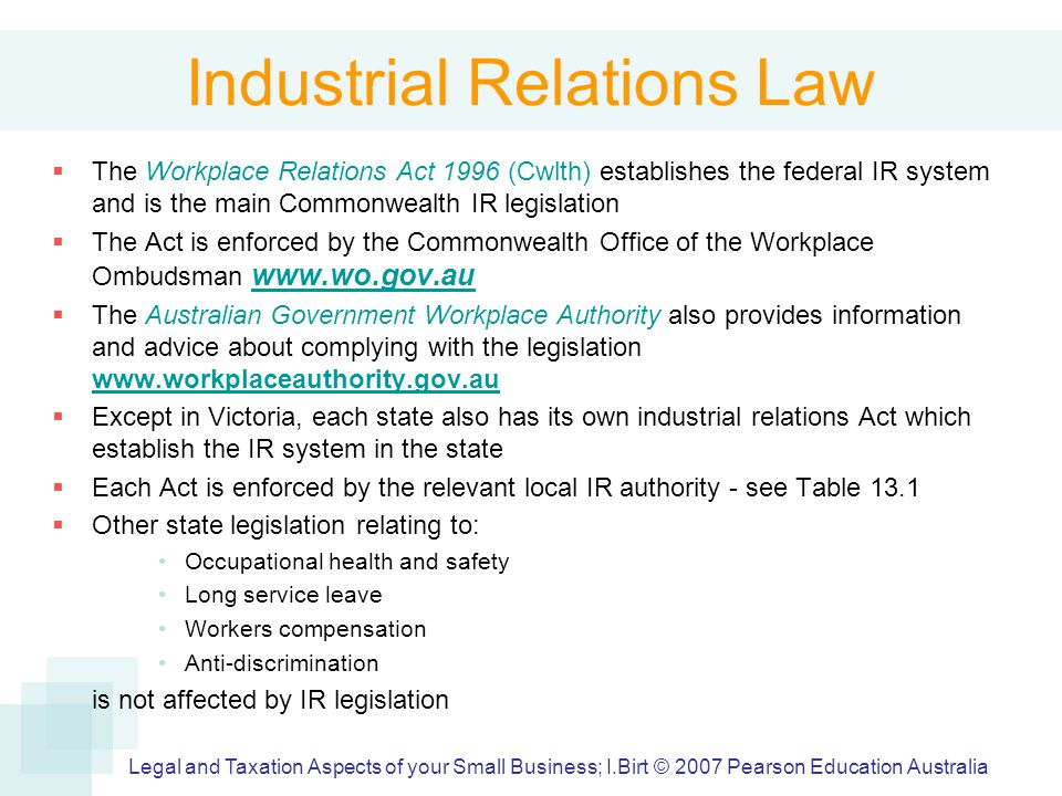 Industrial Relations Law  The Workplace Relations Act 1996 (Cwlth) establishes the federal IR system and is the main Commonwealth IR legislation  The Act is enforced by the Commonwealth Office of the Workplace Ombudsman www.wo.gov.au www.wo.gov.au  The Australian Government Workplace Authority also provides information and advice about complying with the legislation www.workplaceauthority.gov.au www.workplaceauthority.gov.au  Except in Victoria, each state also has its own industrial relations Act which establish the IR system in the state  Each Act is enforced by the relevant local IR authority - see Table 13.1  Other state legislation relating to: Occupational health and safety Long service leave Workers compensation Anti-discrimination is not affected by IR legislation Legal and Taxation Aspects of your Small Business; I.Birt © 2007 Pearson Education Australia