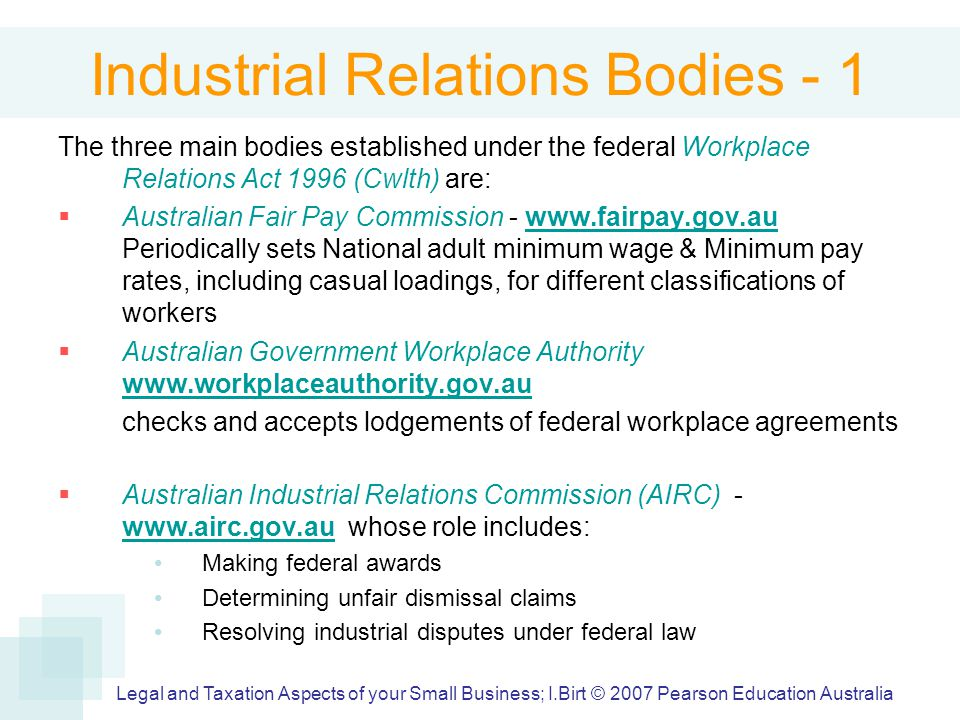 Industrial Relations Bodies - 1 The three main bodies established under the federal Workplace Relations Act 1996 (Cwlth) are:  Australian Fair Pay Commission - www.fairpay.gov.au Periodically sets National adult minimum wage & Minimum pay rates, including casual loadings, for different classifications of workerswww.fairpay.gov.au  Australian Government Workplace Authority www.workplaceauthority.gov.au www.workplaceauthority.gov.au checks and accepts lodgements of federal workplace agreements  Australian Industrial Relations Commission (AIRC) - www.airc.gov.au whose role includes: www.airc.gov.au Making federal awards Determining unfair dismissal claims Resolving industrial disputes under federal law Legal and Taxation Aspects of your Small Business; I.Birt © 2007 Pearson Education Australia