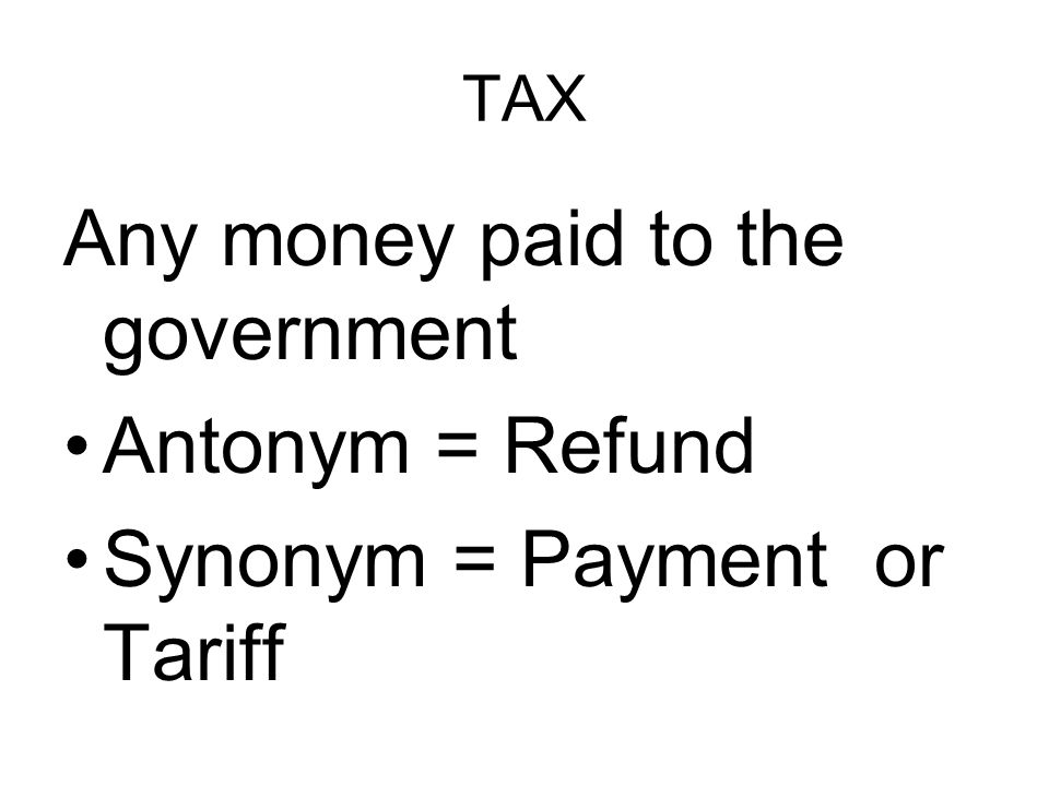 TAX Any money paid to the government Antonym = Refund Synonym = Payment or Tariff