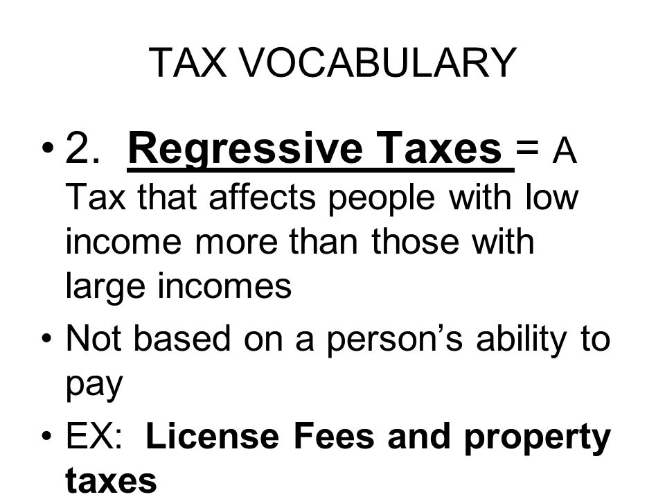 TAX VOCABULARY 2. Regressive Taxes = A Tax that affects people with low income more than those with large incomes Not based on a person's ability to p
