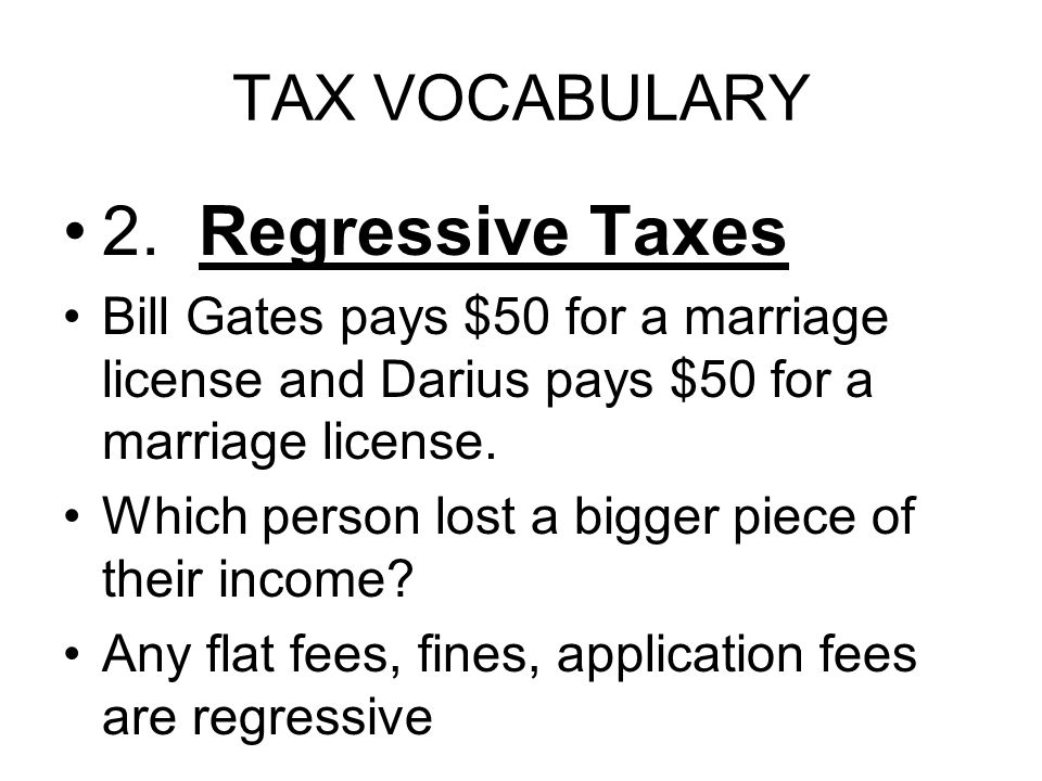 TAX VOCABULARY 2. Regressive Taxes Bill Gates pays $50 for a marriage license and Darius pays $50 for a marriage license. Which person lost a bigger p
