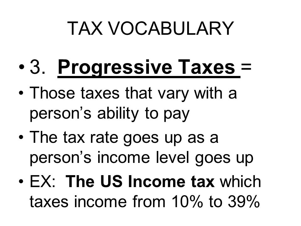 TAX VOCABULARY 3. Progressive Taxes = Those taxes that vary with a person's ability to pay The tax rate goes up as a person's income level goes up EX: