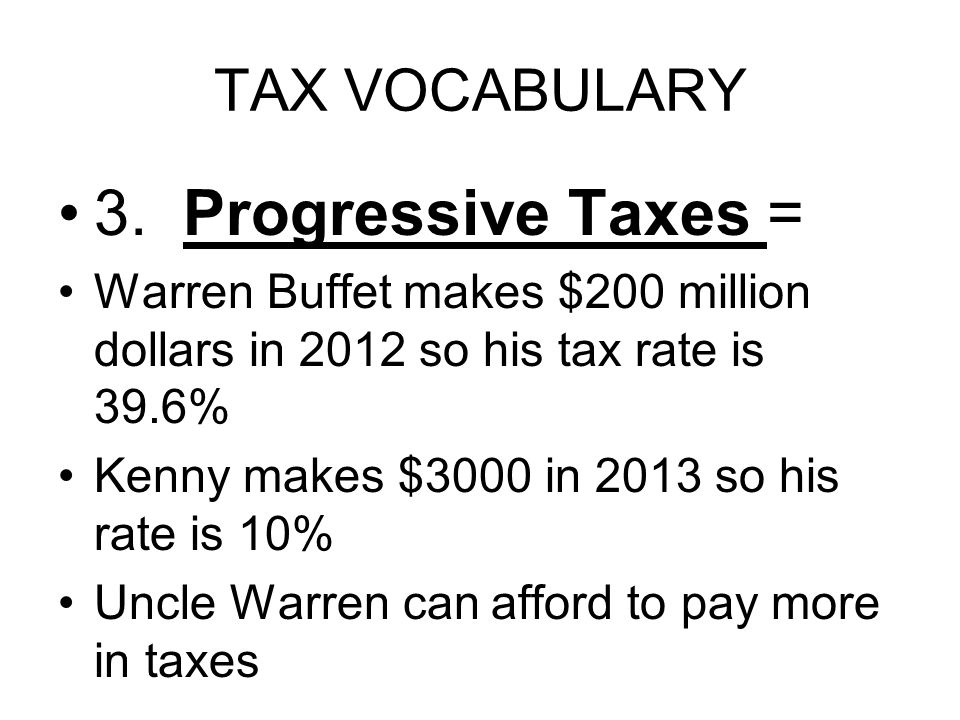 TAX VOCABULARY 3. Progressive Taxes = Warren Buffet makes $200 million dollars in 2012 so his tax rate is 39.6% Kenny makes $3000 in 2013 so his rate
