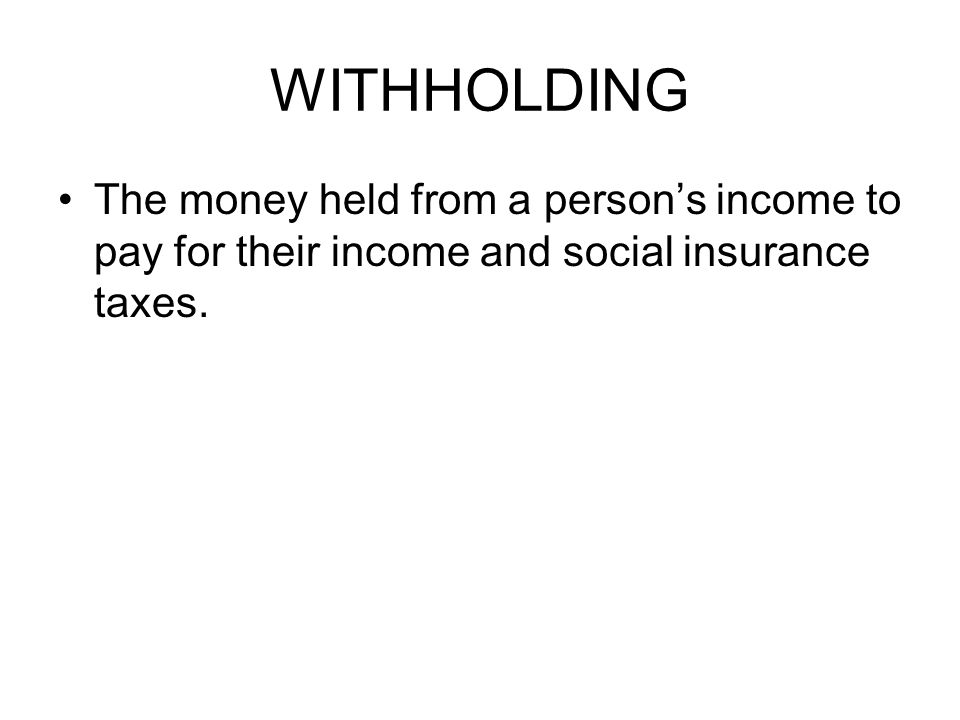 WITHHOLDING The money held from a person's income to pay for their income and social insurance taxes.