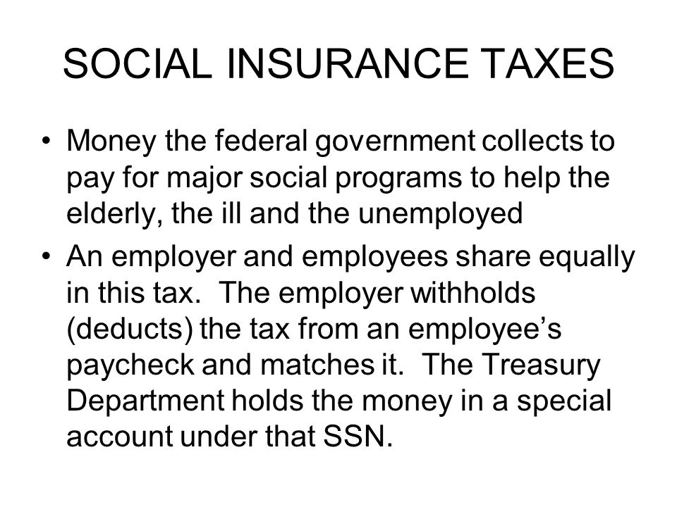 SOCIAL INSURANCE TAXES Money the federal government collects to pay for major social programs to help the elderly, the ill and the unemployed An emplo