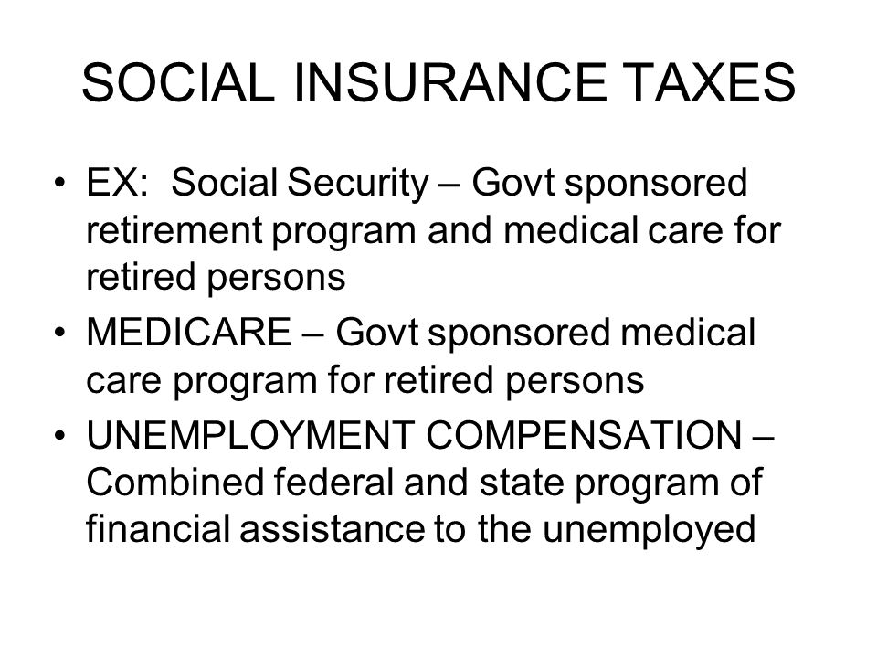 SOCIAL INSURANCE TAXES EX: Social Security – Govt sponsored retirement program and medical care for retired persons MEDICARE – Govt sponsored medical care program for retired persons UNEMPLOYMENT COMPENSATION – Combined federal and state program of financial assistance to the unemployed